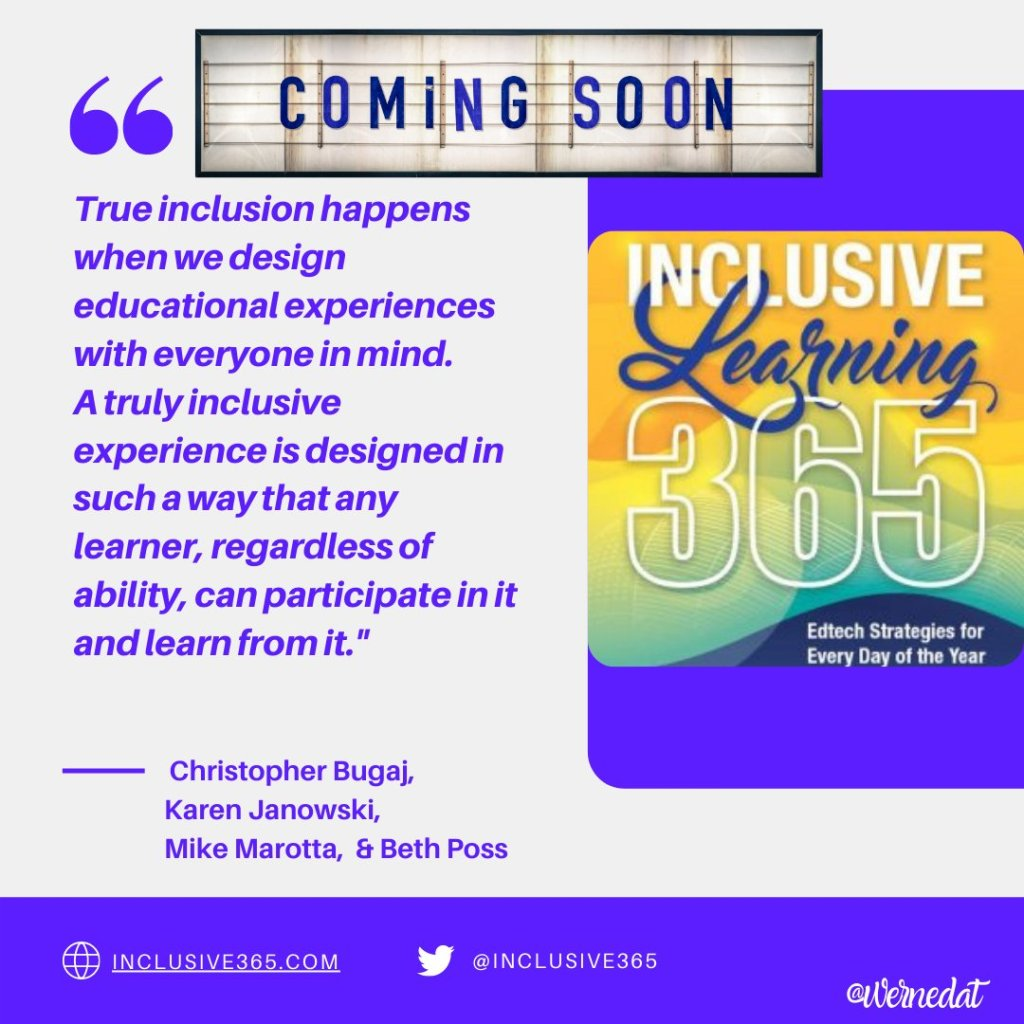 """Book cover image. Coming Soon """"True inclusion happens when we design educational experiences with everyone in mind. A truly inclusive experience is designed in such a way that any learner, regardless of ability, can participate in it and learn from it"""" Christopher Bugaj, Karen Janowski, Mike Marotta & Beth Poss. Inclusive365.com, @inclusive365 @wernedat"""